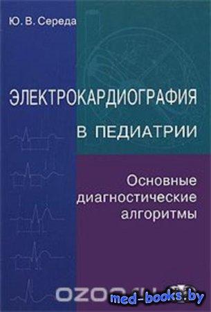 Электрокардиография в педиатрии - Ю. В. Середа - 2011 год