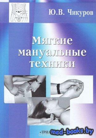 Мягкие мануальные техники - Ю. В. Чикуров - 2011 год