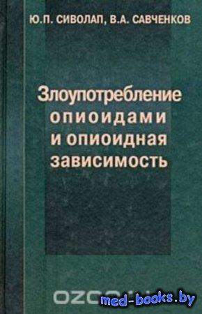 Злоупотребление опиоидами и опиоидная зависимость - Ю. П. Сиволап, В. А. Са ...