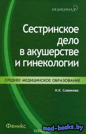 Сестринское дело в акушерстве и гинекологии - И. К. Славянова - 2013 год