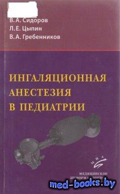 Ингаляционная анестезия в педиатрии - Сидоров В.А., Цыпин Л.Е., Гребенников ...