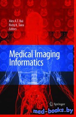 Medical imaging informatics - Bui A.A.T., Taira R.K. - 2010 год - 562 с.