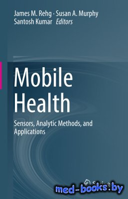 Mobile Health: Sensors, Analytic Methods, and Applications - Rehg James M., Murphy Susan A., Kumar Santosh - 2017 год