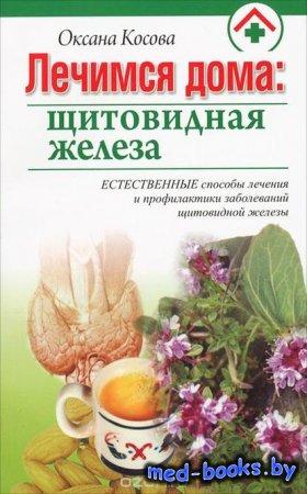 Лечимся дома. Щитовидная железа - Оксана Косова - 2011 год