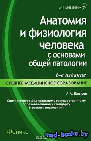 Анатомия и физиология человека с основами общей патологии - А. А. Швырев -  ...