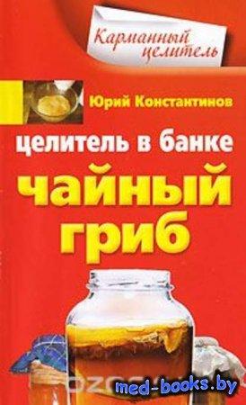 Целитель в банке. Чайный гриб - Юрий Константинов - 2009 год