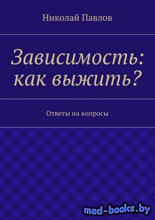 Зависимость: как выжить? - Николай Павлов - 2016 год