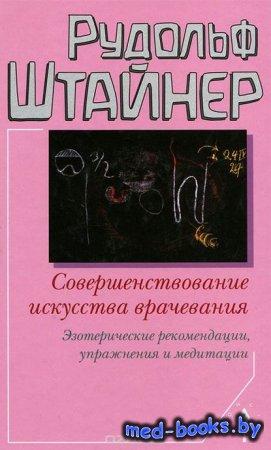 Совершенствование искусства врачевания - Рудольф Штайнер - 2011 год