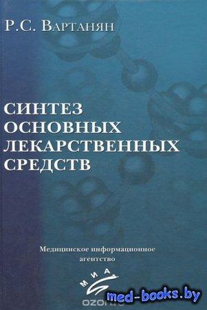 Синтез основных лекарственных средств - Р. С. Вартанян - 2005 год