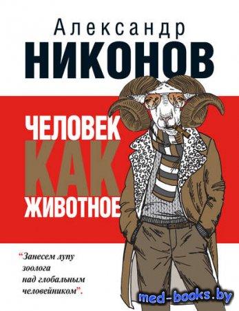 Человек как животное - Александр Никонов - 2014 год