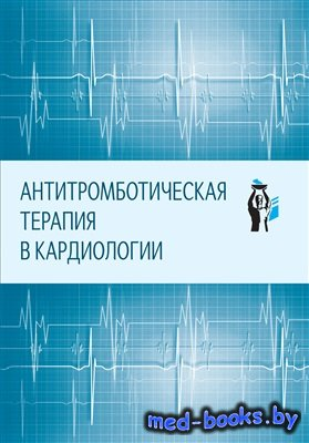 Антитромботическая терапия в кардиологии - Павлова Т.В., Хохлунов С.М. и др ...