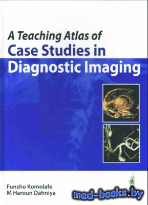 A Teaching Atlas of Case Studies in Diagnostic Imaging - Komolafe F., Dahni ...