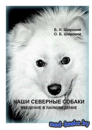 Наши северные собаки. Введение в лайковедение - Борис Широкий, Олег Широкий ...