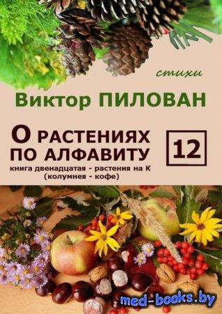 О растениях по алфавиту. Книга двенадцатая. Растения на К (колумнея – кофе) ...