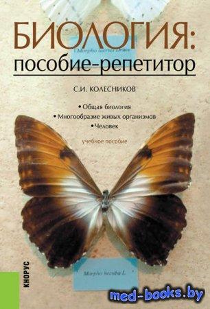 Биология: пособие-репетитор - С. И. Колесников - 2015 год