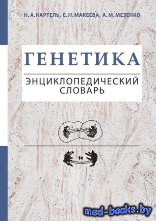 Генетика. Энциклопедический словарь - Е. Н. Макеева, Анна Мезенко, Н. А. Ка ...