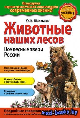Животные наших лесов. Все лесные звери России - Ю. К. Школьник - 2013 год