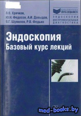 Эндоскопия. Базовый курс лекций - Хрячков В.В., Федосов Ю.Н., Давыдов А.И., ...