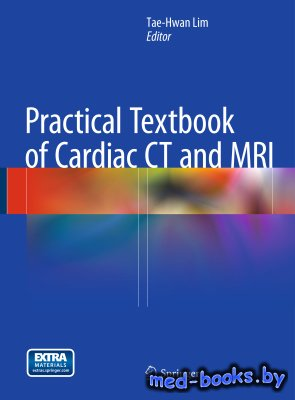 Practical Textbook of Cardiac CT and MRI - Lim T.-H. - 2015 год