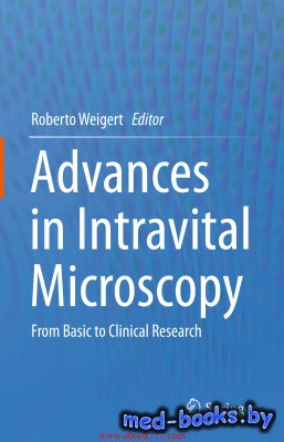 Advances in Intravital Microscopy: From Basic to Clinical Research - Weigert R. - 2014 год