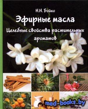Эфирные масла. Целебные свойства растительных ароматов - Бойко Н. - 2015 го ...