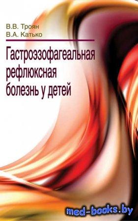 Гастроэзофагеальная рефлюксная болезнь у детей - В. В. Троян, В. А. Катько