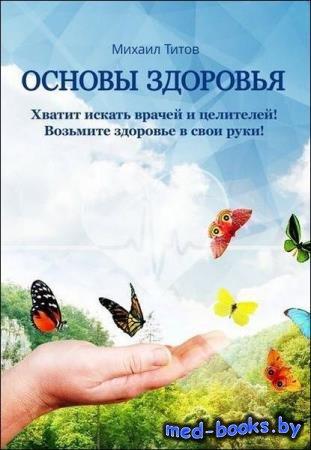Михаил Титов - Основы здоровья. Хватит искать врачей и целителей! Возьмите  ...