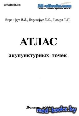 Атлас акупунктурных точек - Беренфус В.Я., Беренфус К.С., Гмыря Т.П. - 2006 ...