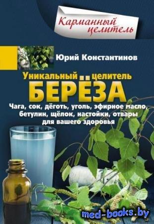 Юрий Константинов - Уникальный целитель берёза. Чага, сок, дёготь, уголь, э ...