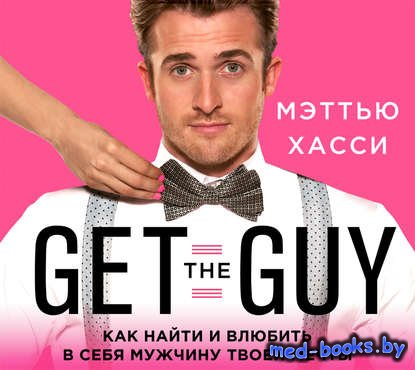 Get the Guy. Как найти и влюбить в себя мужчину твоей мечты - Мэттью Хасси  ...