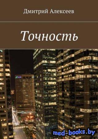 Точность. Вежливость королей - Дмитрий Алексеев - 2017 год