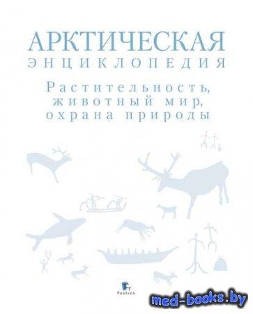 Арктическая энциклопедия. Растительность, животный мир, охрана природы -Кол ...