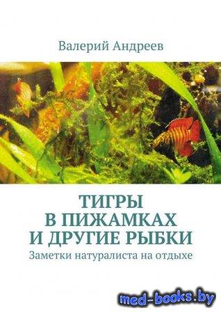 Тигры в пижамках и другие рыбки - Валерий Николаевич Андреев - 2016 год