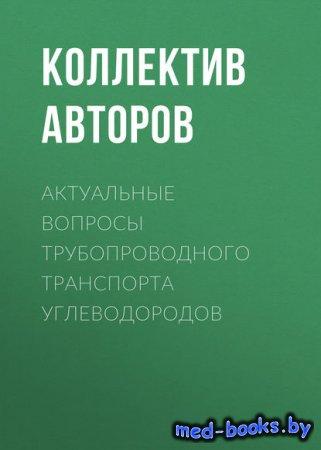 Актуальные вопросы трубопроводного транспорта углеводородов - Коллектив авт ...