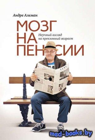 Мозг на пенсии. Научный взгляд на преклонный возраст - Андре Алеман - 2012  ...