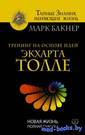 Тренинг на основе идей Экхарта Толле. Новая жизнь, полная счастья - Марк Ба ...