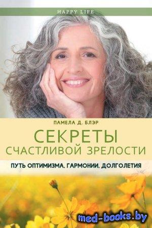 Секреты счастливой зрелости. Путь оптимизма, гармонии, долголетия - Памела  ...