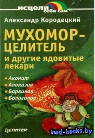 Кородецкий А. - Мухомор-целитель и другие ядовитые лекари