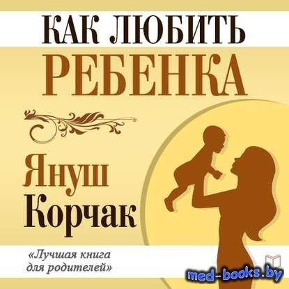 Как любить ребенка - Януш Корчак - 1920 год