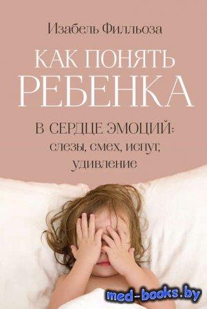 Как понять ребенка. В сердце эмоций: слезы, смех, испуг, удивление - Изабел ...