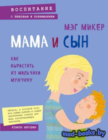 Мама и сын. Как вырастить из мальчика мужчину - Мэг Микер - 2014 год