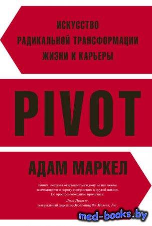 PIVOT. Искусство радикальной трансформации жизни и карьеры - Адам Маркел