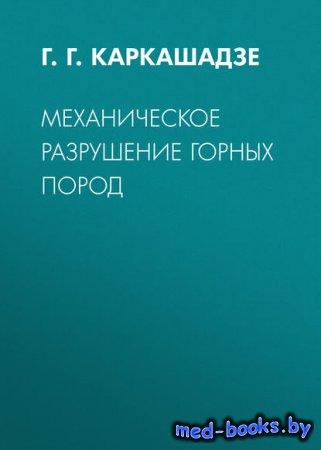 Механическое разрушение горных пород - Г. Г. Каркашадзе - 2017 год