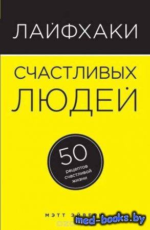 Лайфхаки счастливых людей. 50 рецептов счастливой жизни - Мэтт Эйвери - 201 ...