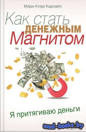 Как стать денежным магнитом - Мэри-Клер Карлайл - 2013 год