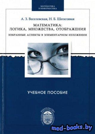 Математика: логика, множества, отображения. Избранные аспекты в элементарно ...