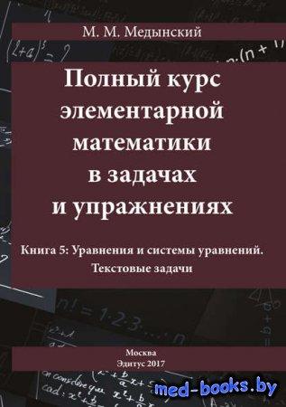 Полный курс элементарной математики в задачах и упражнениях. Книга 5: Уравн ...