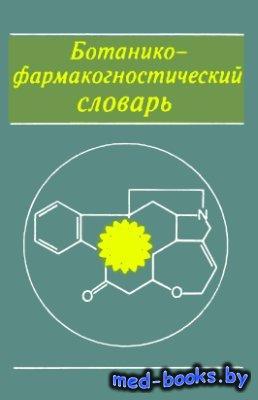 Ботанико-фармакогностический словарь: Справ. пособие - Блинова К.Ф. и др. - ...