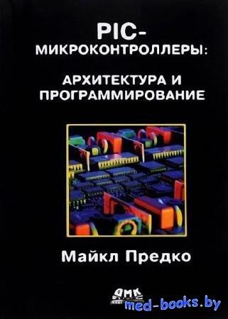 PIC-микроконтроллеры. Архитектура и программирование - Майкл Предко - 2017  ...