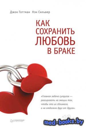 Как сохранить любовь в браке - Джон Готтман, Нэн Сильвер - 2012 год